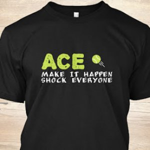 Ace - Make it happen, shock everyone https://teespring.com/ace-t-shirt-for-tennis